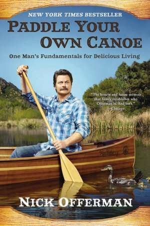 Paddle Your Own Canoe: One Man's Fundamentals for Delicious Living de Nick Offerman