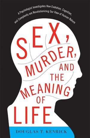 Sex, Murder, and the Meaning of Life: A Psychologist Investigates How Evolution, Cognition, and Complexity are Revolutionizing Our View of Human Nature de Douglas T. Kenrick