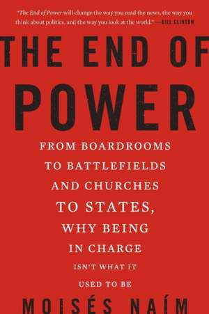 The End of Power: From Boardrooms to Battlefields and Churches to States, Why Being In Charge Isn't What It Used to Be de Moises Naim