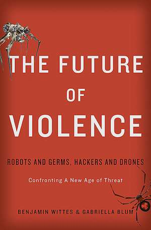 The Future of Violence: Robots and Germs, Hackers and Drones—Confronting A New Age of Threat de Benjamin Wittes