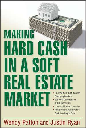 Making Hard Cash in a Soft Real Estate Market: Find the Next High–Growth Emerging Markets, Buy New Construction––at Big Discounts, Uncover Hidden Properties, Raise Private Funds When Bank Lending is Tight de Wendy Patton