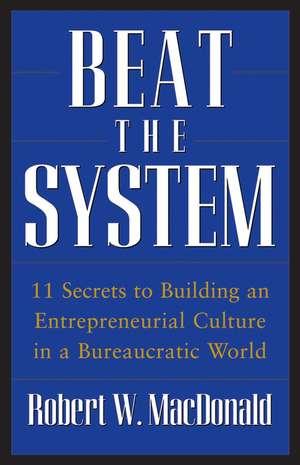 Beat The System: 11 Secrets to Building an Entrepreneurial Culture in a Bureaucratic World de Robert W. MacDonald