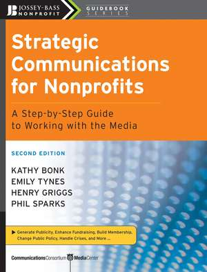 Strategic Communications for Nonprofits: A Step–by–Step Guide to Working with the Media de Kathy Bonk