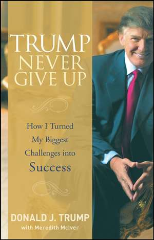 Trump Never Give Up: How I Turned My Biggest Challenges into Success de Donald J. Trump