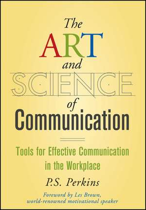 The Art and Science of Communication: Tools for Effective Communication in the Workplace de P. S. Perkins