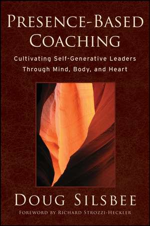 Presence–Based Coaching: Cultivating Self–Generative Leaders Through Mind, Body, and Heart de Doug Silsbee