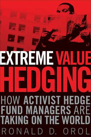Extreme Value Hedging: How Activist Hedge Fund Managers Are Taking on the World de Ronald D. Orol