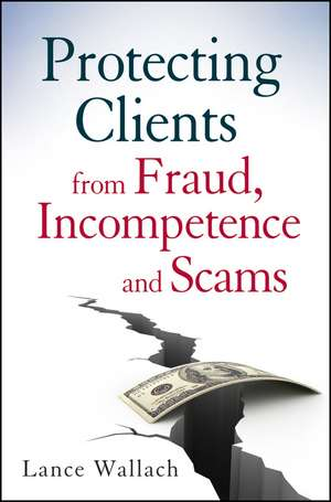 Protecting Clients from Fraud, Incompetence and Scams de Lance Wallach