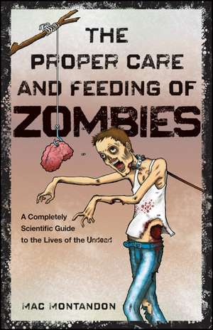 The Proper Care and Feeding of Zombies: A Completely Scientific Guide to the Lives of the Undead de Mac Montandon