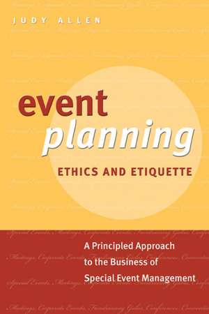 Event Planning Ethics and Etiquette: A Principled Approach to the Business of Special Event Management de Judy Allen
