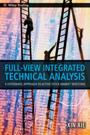 Full View Integrated Technical Analysis: A Systematic Approach to Active Stock Market Investing de Xin Xie
