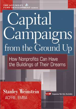 Capital Campaigns from the Ground Up: How Nonprofits Can Have the Buildings of Their Dreams de Stanley Weinstein