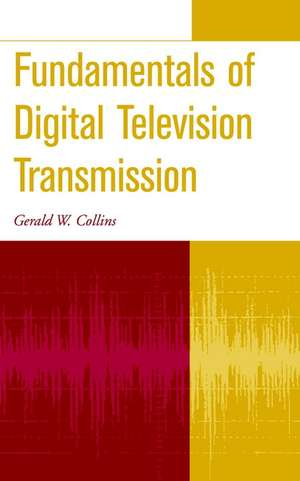 Fundamentals of Digital Television Transmission de Gerald W. Collins