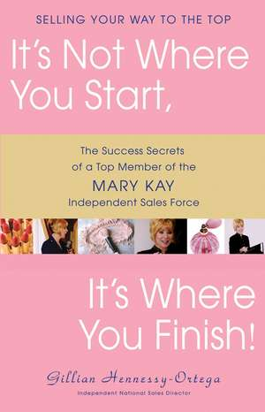 It's Not Where You Start, It's Where You Finish!:  The Success Secrets of a Top Member of the Mary Kay Independent Sales Force de Gillian Hennessy-Ortega