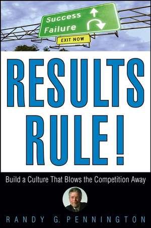 Results Rule!: Build a Culture That Blows the Competition Away de Randy Pennington