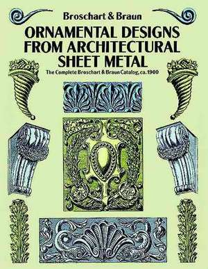 Ornamental Designs from Architectural Sheet Metal:  The Complete Broschart & Braun Catalog, CA. 1900 de Jacob Broschart