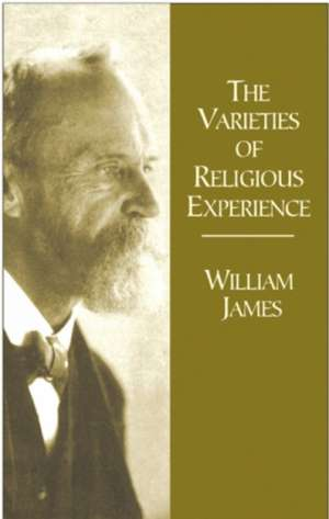 The Varieties of Religious Experience:  A Study in Human Nature Being the Gifford Lectures on Natural Religion Delivered at Edinburgh in 1901-1902 de William James