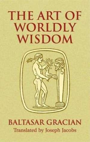 The Art of Worldly Wisdom de Baltasar Gracian y. Morales