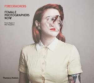 Firecrackers: Female Photographers Now de Fiona Rogers