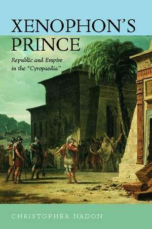 Xenophon′s Prince – Republic & Empire in the Cyropaedia de Christopher Nadon