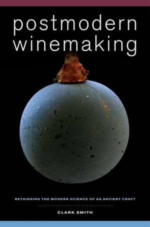 Postmodern Winemaking – Rethinking the Modern Science of an Ancient Craft de Clark Smith