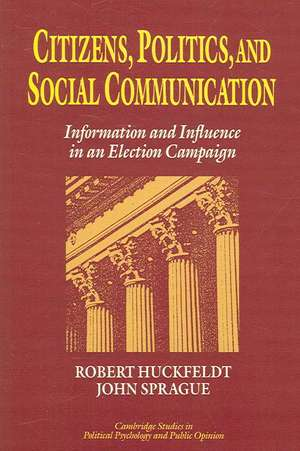 Citizens, Politics and Social Communication: Information and Influence in an Election Campaign de R. Robert Huckfeldt