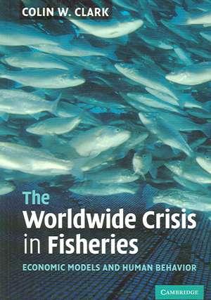 The Worldwide Crisis in Fisheries: Economic Models and Human Behavior de Colin W. Clark