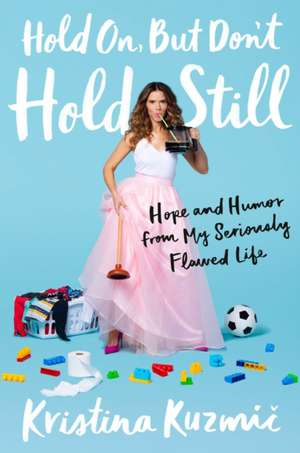 Hold On, But Don't Hold Still: Hope and Humor from My Seriously Flawed Life de Kristina Kuzmic