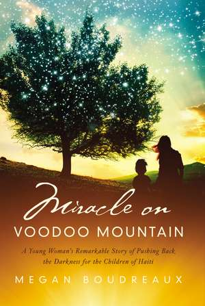 Miracle on Voodoo Mountain: A Young Woman's Remarkable Story of Pushing Back the Darkness for the Children of Haiti de Megan Boudreaux