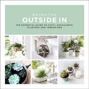 Bring the Outside in: The Essential Guide to Cacti, Succulents, Planters and Terrariums imagine