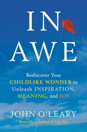 In Awe: Rediscover Your Childlike Wonder to Unleash Inspiration, Meaning, and Joy de John O'Leary