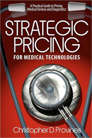 Strategic Pricing for Medical Technologies:  A Practical Guide to Pricing Medical Devices & Diagnostics de MR Christopher D. Provines