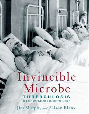 Invincible Microbe: Tuberculosis and the Never-Ending Search for a Cure de Jim Murphy