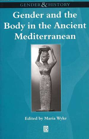 Gender and the Body in the Ancient Mediterranean de Maria Wyke