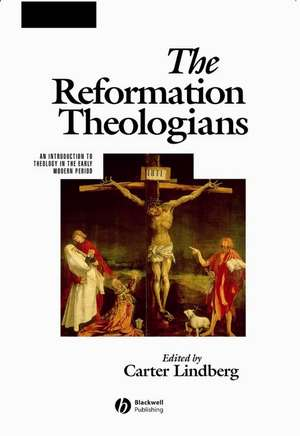 The Reformation Theologians: An Introduction to Theology in the Early Modern Period de Carter Lindberg