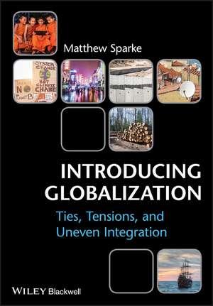 Introducing Globalization: Ties, Tensions, and Uneven Integration de Matthew Sparke