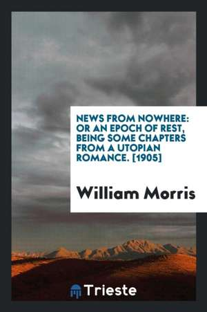 News from Nowhere: Or an Epoch of Rest, Being Some Chapters from a Utopian Romance / William Morris de William Morris