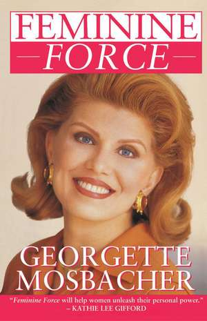 Feminine Force: Release the Power Within You to Create the Life You Deserve de Georgette Mosbacher