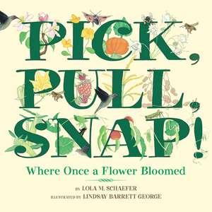 Pick, Pull, Snap!: Where Once a Flower Bloomed de Lola M. Schaefer