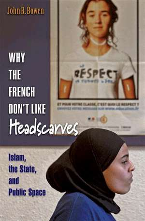 Why the French Don`t Like Headscarves – Islam, the State, and Public Space de John R. Bowen