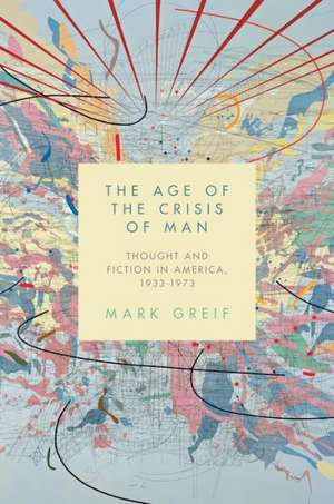The Age of the Crisis of Man – Thought and Fiction in America 1933–1973 de Mark Greif