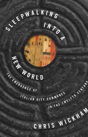 Sleepwalking into a New World – The Emergence of Italian City Communes in the Twelfth Century de Chris Wickham