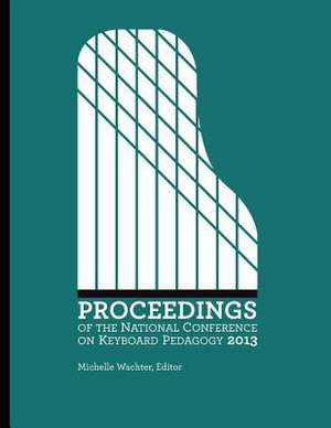 Proceedings of the National Conference on Keyboard Pedagogy 2013 de Michelle Wachter Editor