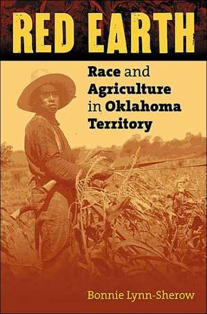 Red Earth:  Race and Agriculture in Oklahoma Territory de Bonnie Lynn-Sherow