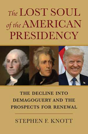 The Lost Soul of the American Presidency: The Decline Into Demagoguery and the Prospects for Renewal de Stephen F. Knott