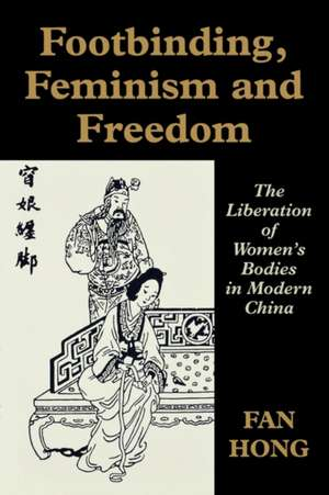 Footbinding, Feminism and Freedom:  The Liberation of Women's Bodies in Modern China de Hong Fan