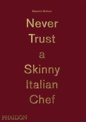 Massimo Bottura:  Never Trust a Skinny Italian Chef de Massimo Bottura