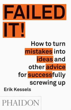 Failed It!:  How to Turn Mistakes Into Ideas and Other Advice for Successfully Screwing Up de Erik Kessel