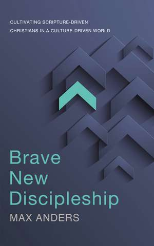 Brave New Discipleship: Cultivating Scripture-driven Christians in a Culture-driven World de Max Anders