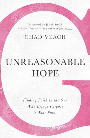 Unreasonable Hope: Finding Faith in the God Who Brings Purpose to Your Pain de Chad Veach